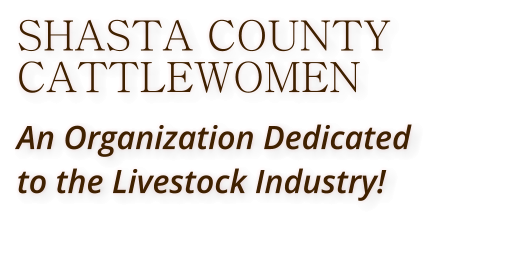 SHASTA COUNTY CATTLEWOMEN An Organization Dedicated  to the Livestock Industry!